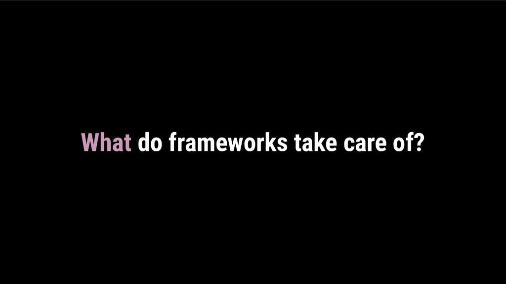 What do frameworks take care of?