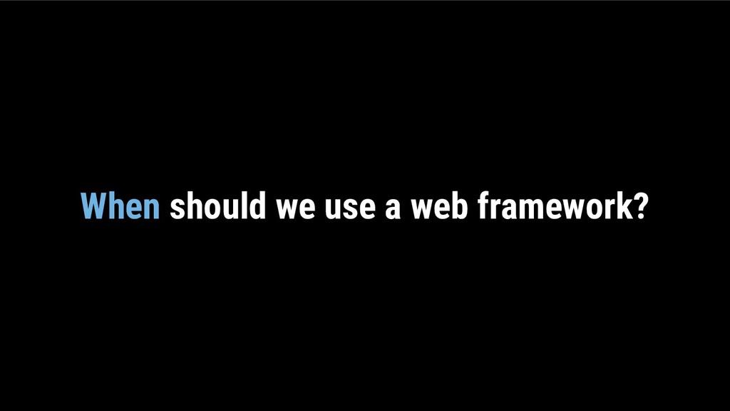 When should we use a web framework?