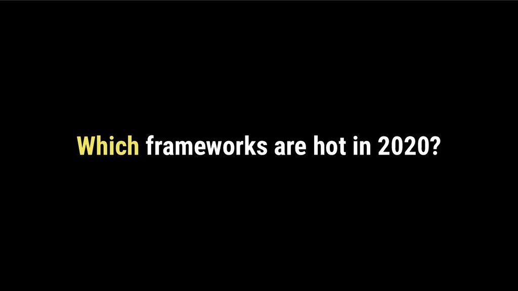 Which frameworks are hot in 2020?