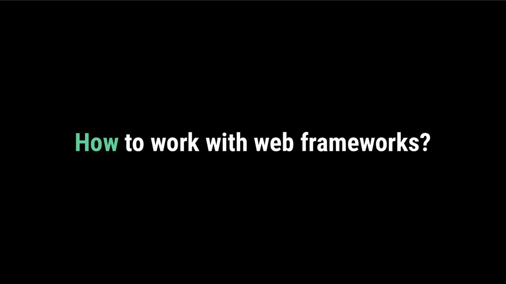 How to work with web frameworks?