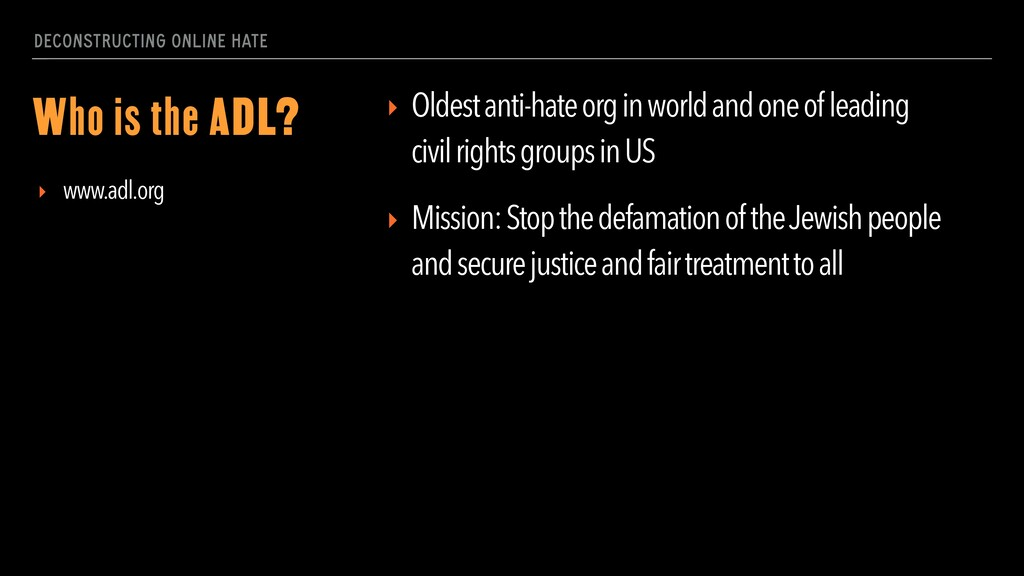 DECONSTRUCTING ONLINE HATE Who is the ADL? ▸ Ol...