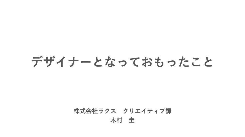 デザイナーとなっておもったこと 株式会社ラクス クリエイティブ課 木村 圭
