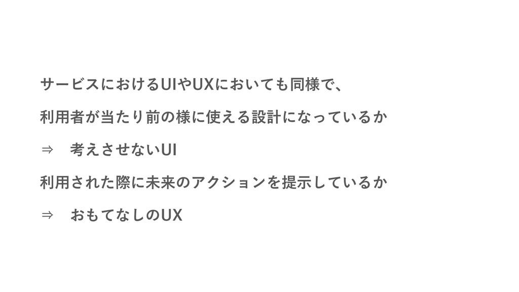 サービスにおけるUIやUXにおいても同様で、 利用者が当たり前の様に使える設計になっているか ...