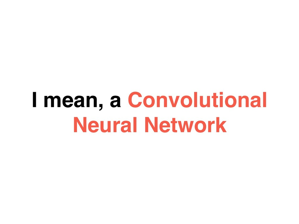 I mean, a Convolutional Neural Network