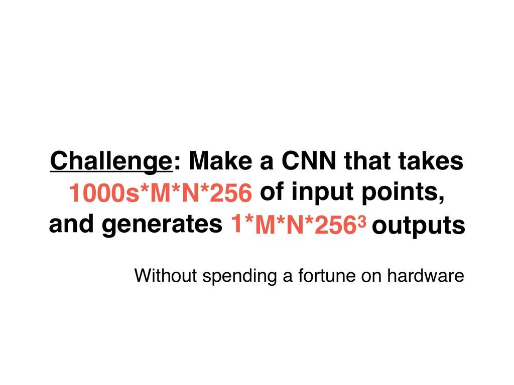 Challenge: Make a CNN that takes 1000s*M*N*256 ...