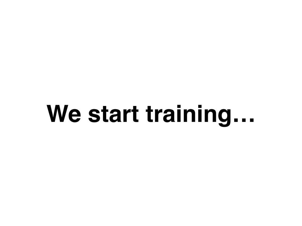 We start training…