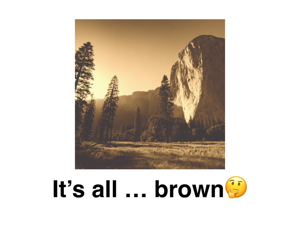 It's all … brown
