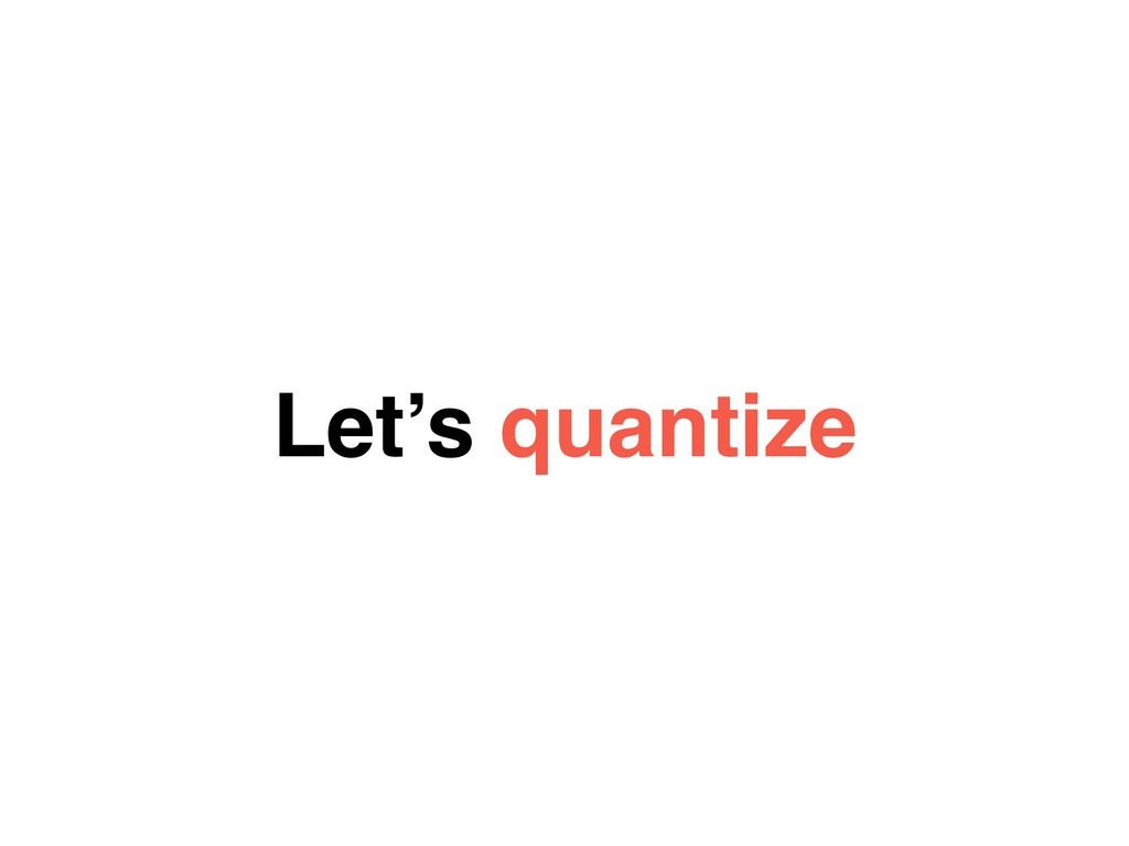 Let's quantize