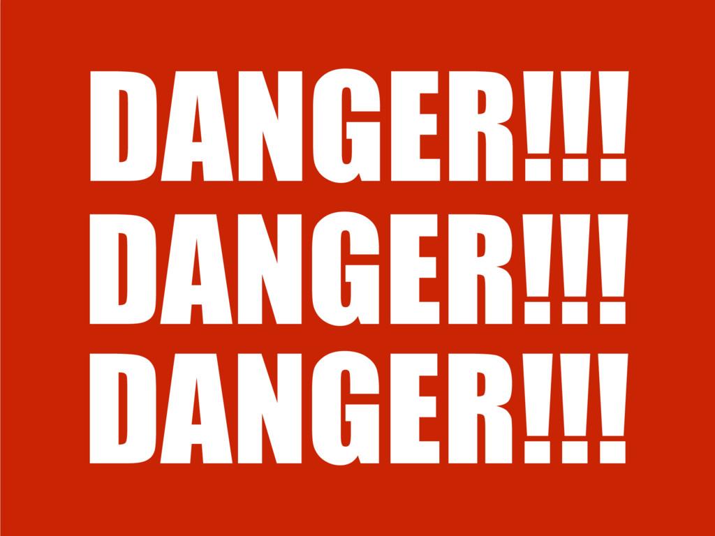 DANGER!!! DANGER!!! DANGER!!!
