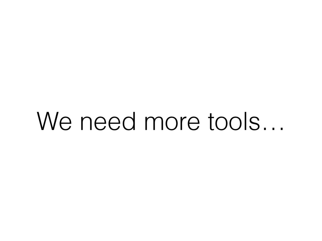 We need more tools…