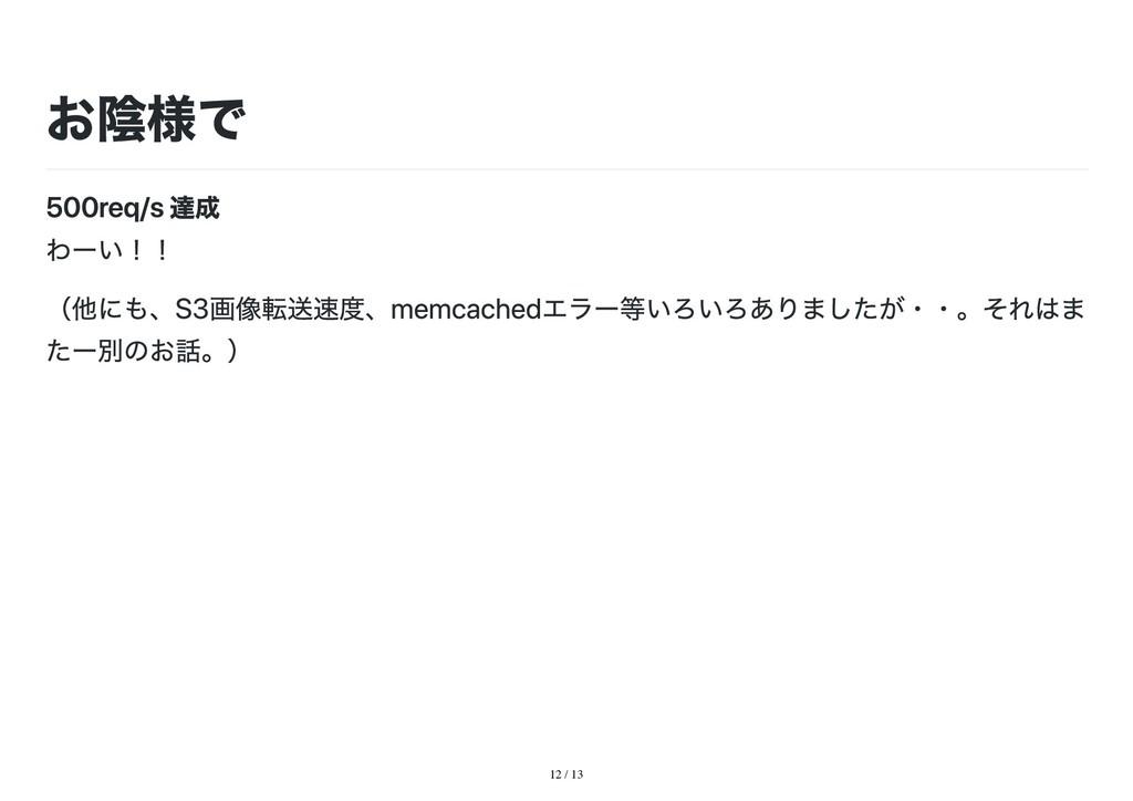 12 / 13 お陰様で 500req/s 達成 わーい!! (他にも、S3画像転送速度、me...