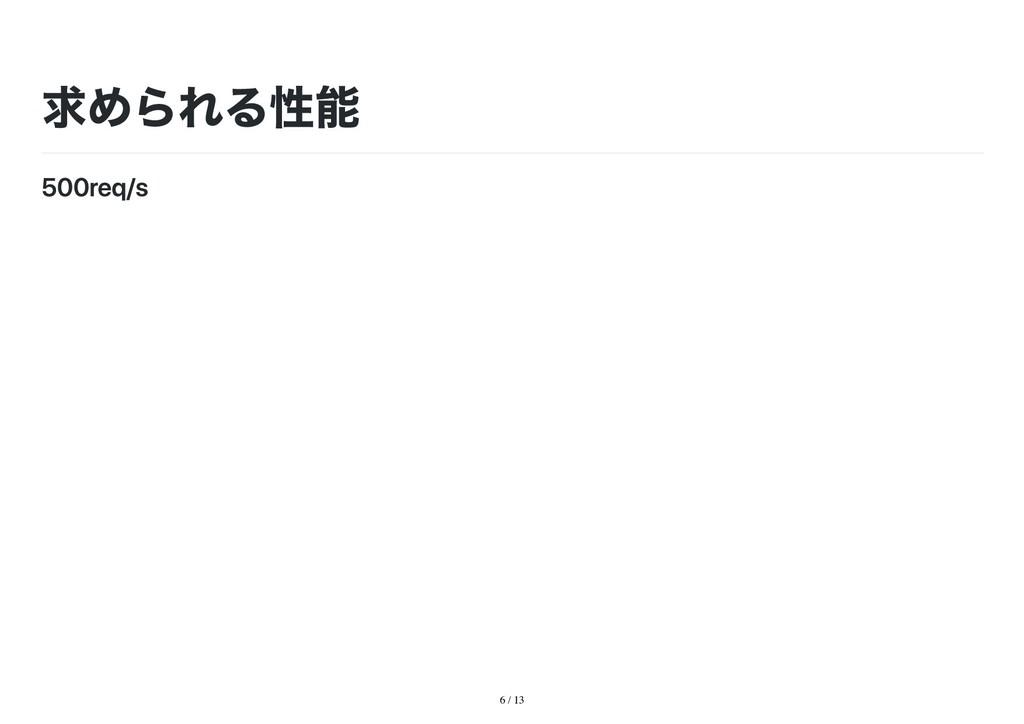 6 / 13 求められる性能 500req/s