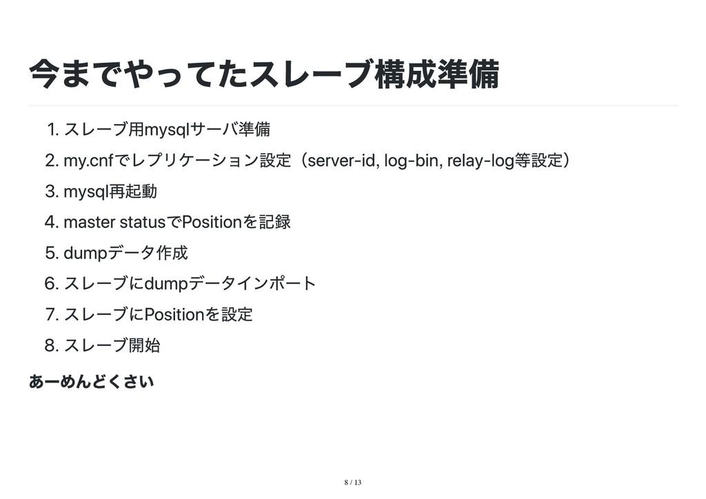 8 / 13 今までやってたスレーブ構成準備 1. スレーブ用mysqlサーバ準備 2. my...