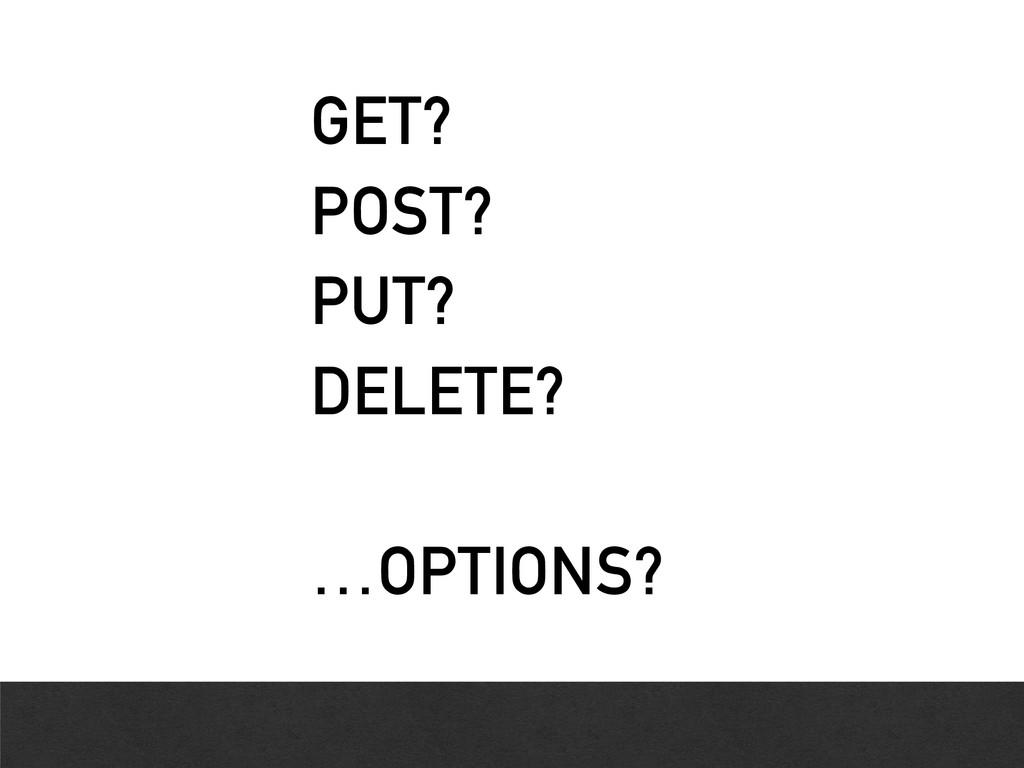 GET? POST? PUT? DELETE? …OPTIONS?