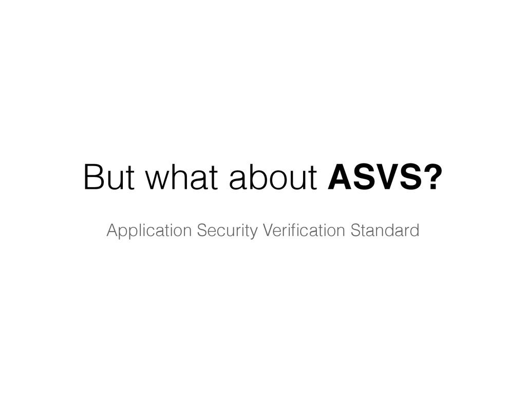 But what about ASVS? Application Security Verifi...