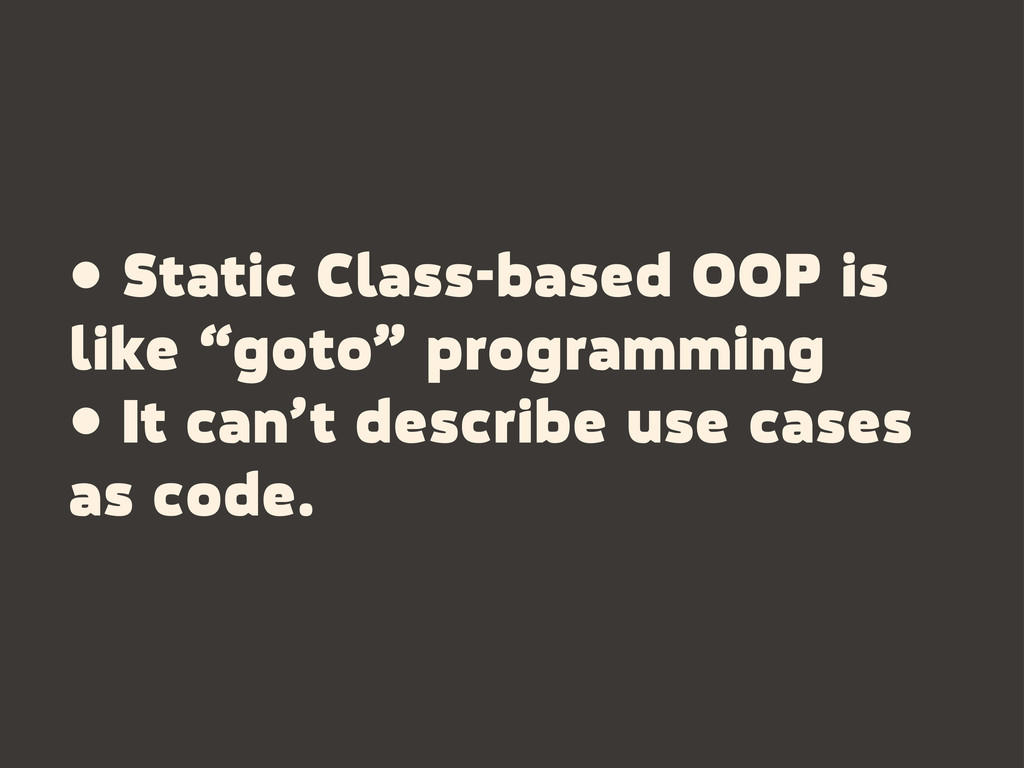 "• Static Class-based OOP is like ""goto"" program..."