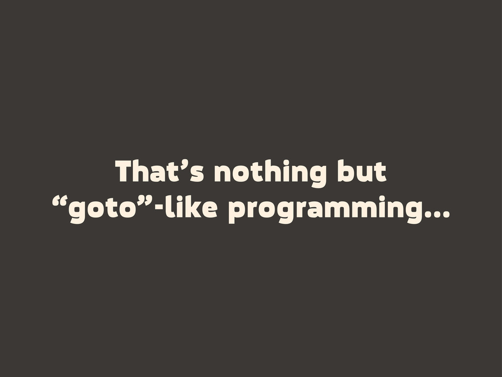 "That's nothing but ""goto""-like programming..."