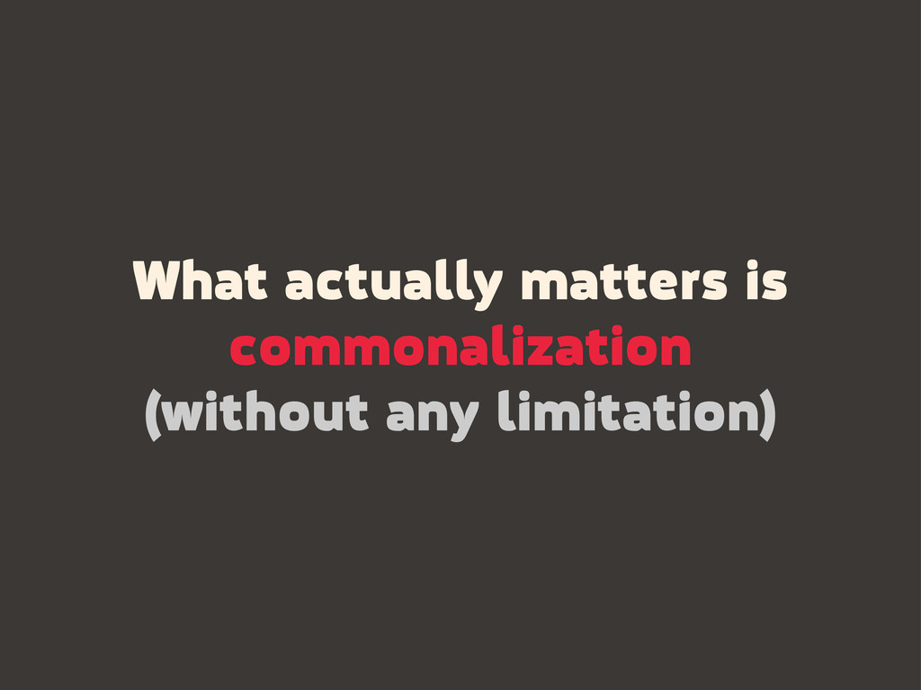 What actually matters is commonalization (witho...