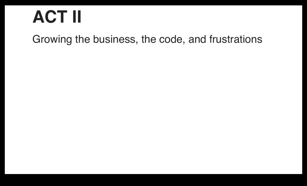 ACT II Growing the business, the code, and frus...