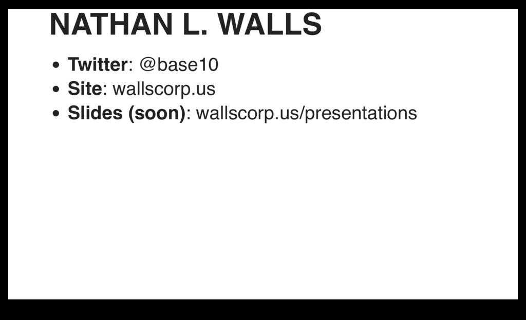NATHAN L. WALLS Twitter: @base10 Site: wallscor...