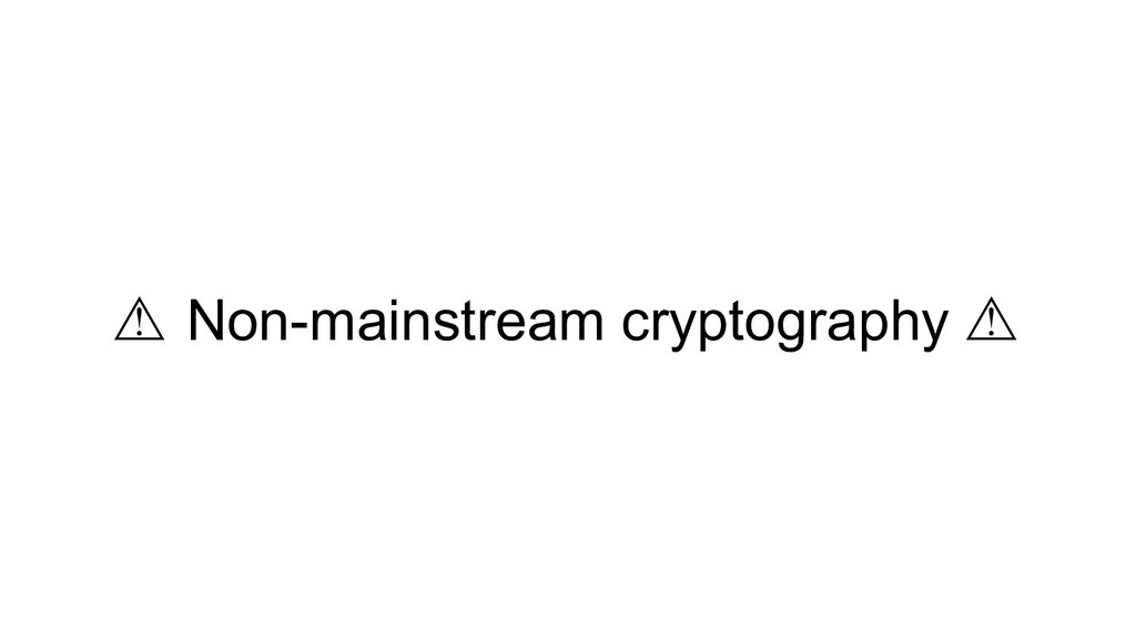 ⚠ Non-mainstream cryptography ⚠