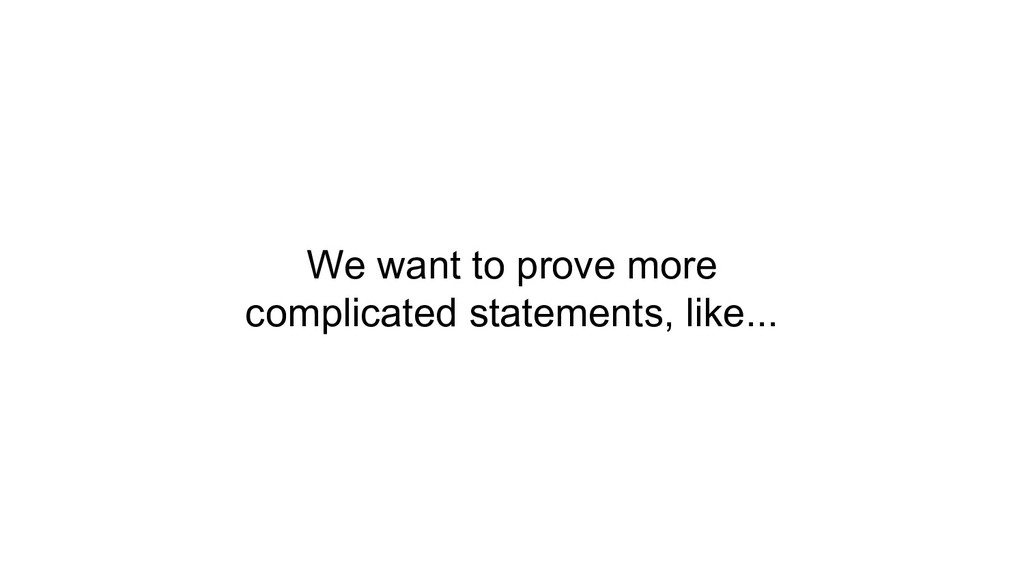 We want to prove more complicated statements, l...