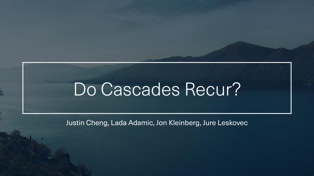 Do Cascades Recur? Justin Cheng, Lada Adamic, J...