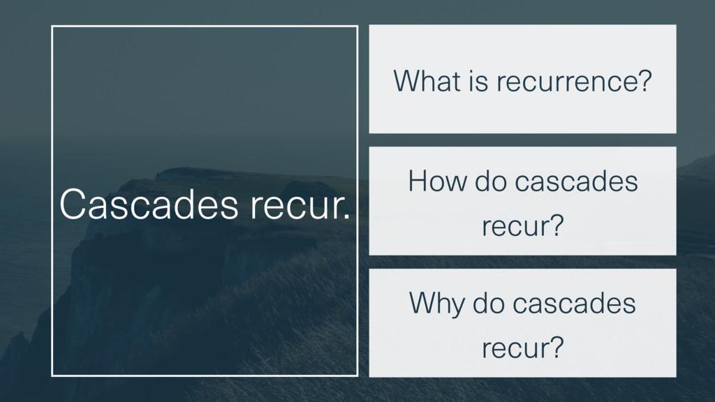 Cascades recur. Why do cascades recur? How do c...