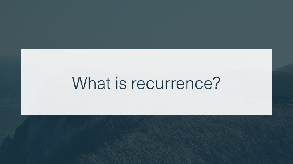 What is recurrence?