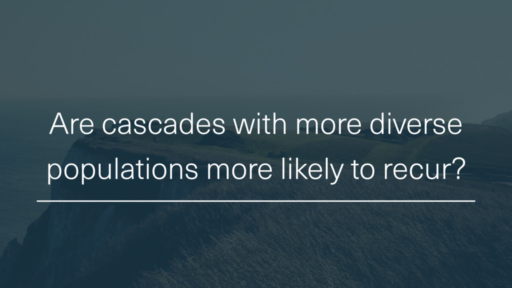 Are cascades with more diverse populations more...