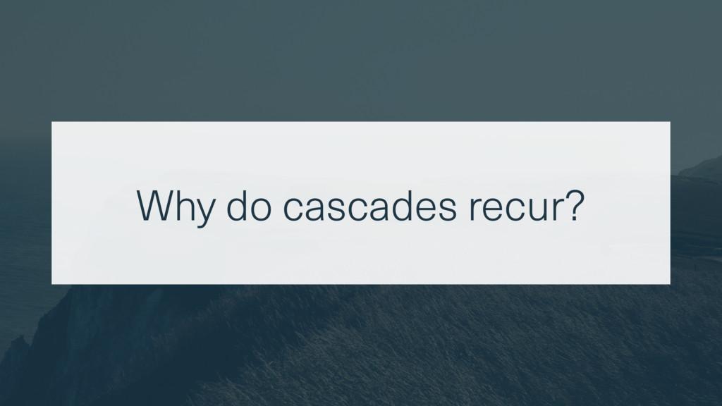 Why do cascades recur?