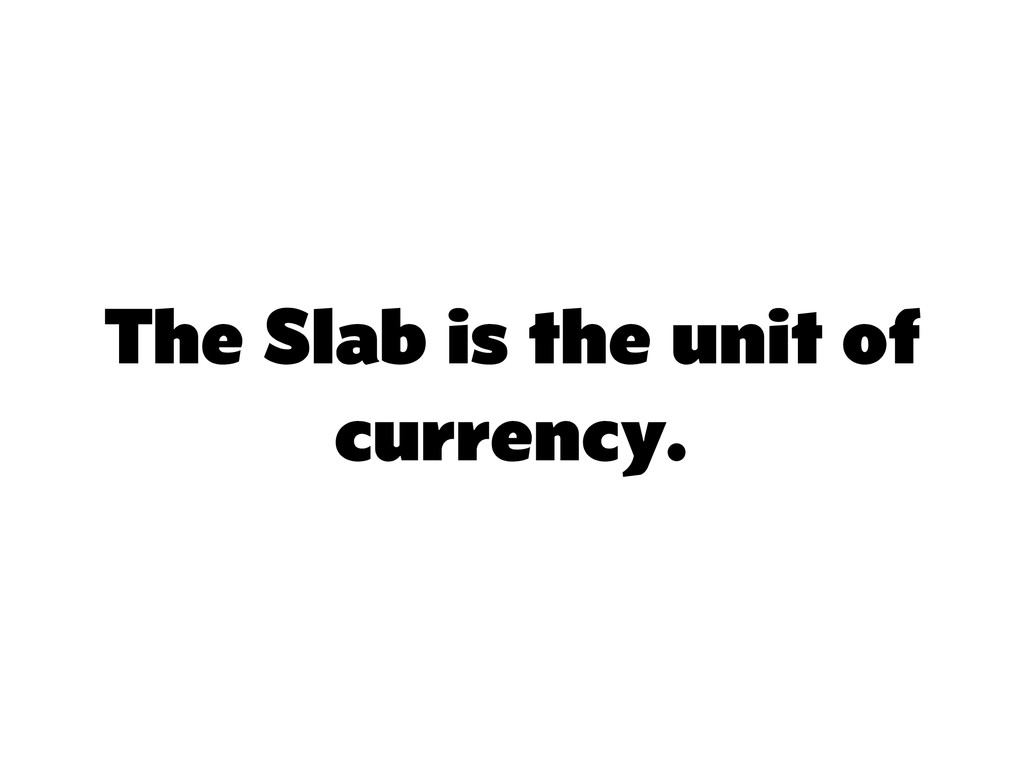 The Slab is the unit of currency.