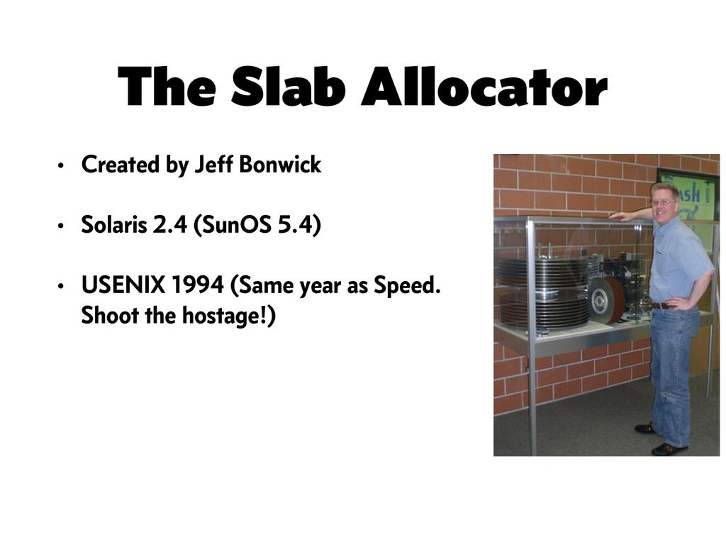 The Slab Allocator • Created by Jeff Bonwick • ...