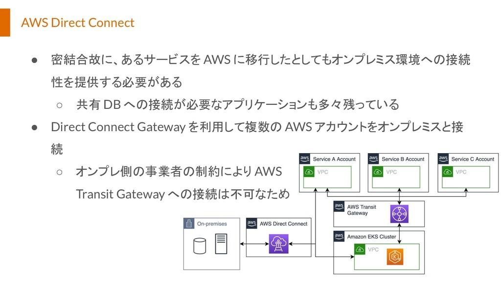 AWS Direct Connect ● 密結合故に、あるサービスを AWS に移行したとして...