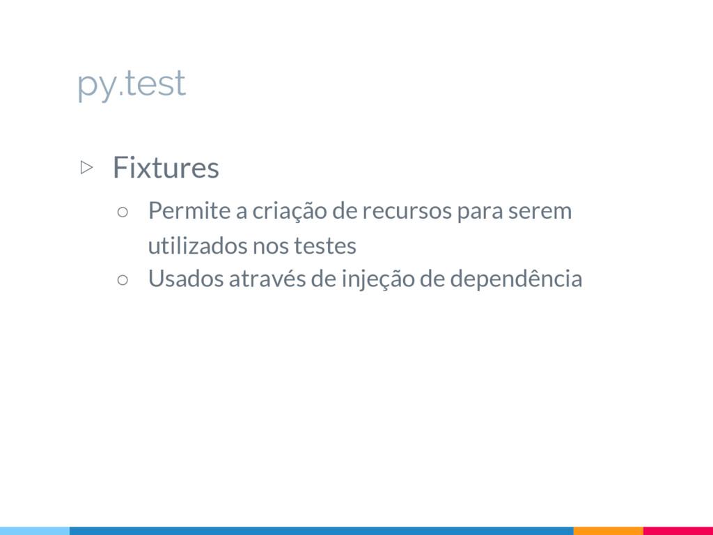 py.test ▷ Fixtures ○ Permite a criação de recur...