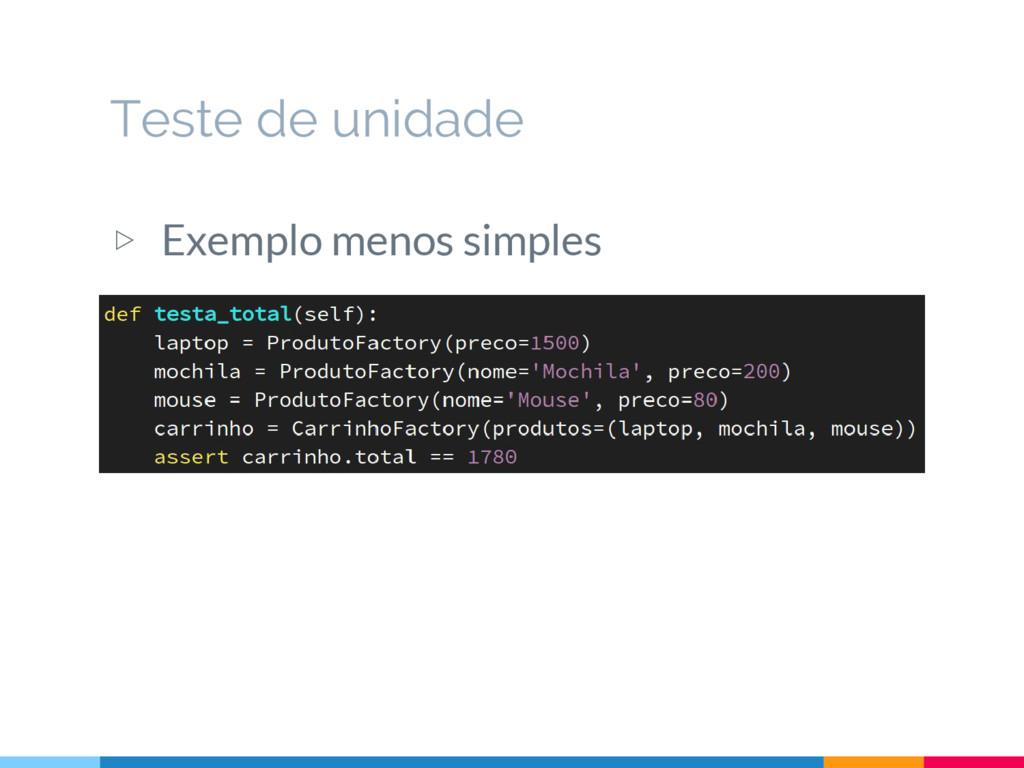 ▷ Exemplo menos simples Teste de unidade