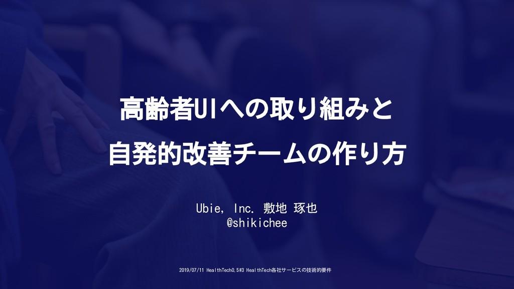 高齢者UIへの取り組みと 自発的改善チームの作り方 Ubie, Inc. 敷地 琢也 @shi...