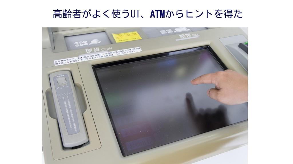 高齢者がよく使うUI、ATMからヒントを得た