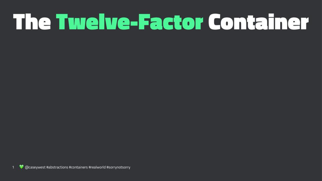 The Twelve-Factor Container 1 ! @caseywest #abs...