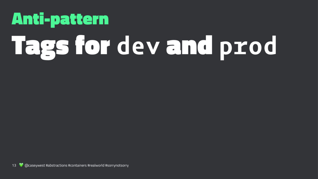 Anti-pattern Tags for dev and prod 13 ! @caseyw...