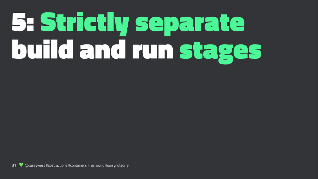 5: Strictly separate build and run stages 31 ! ...