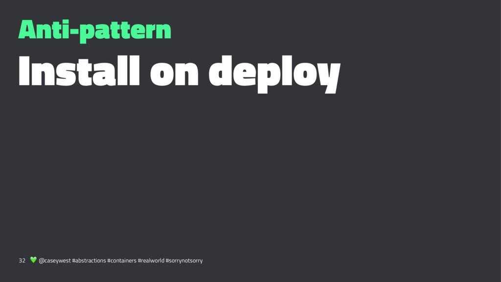 Anti-pattern Install on deploy 32 ! @caseywest ...