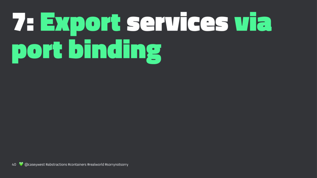 7: Export services via port binding 40 ! @casey...