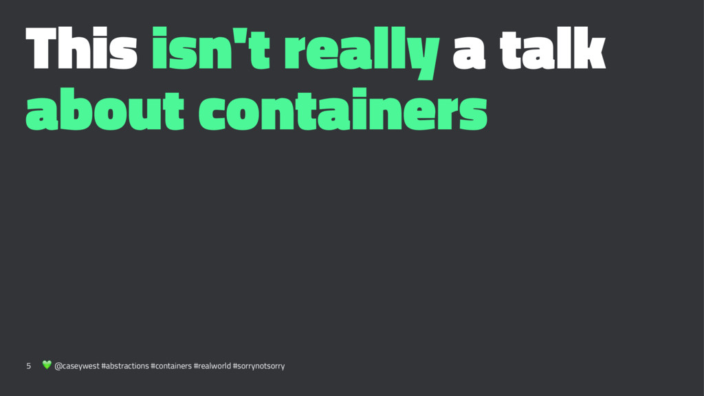 This isn't really a talk about containers 5 ! @...