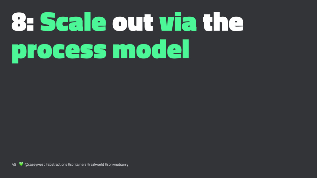 8: Scale out via the process model 45 ! @caseyw...