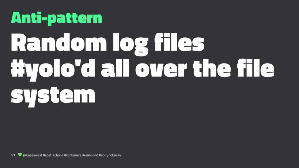 Anti-pattern Random log files #yolo'd all over ...
