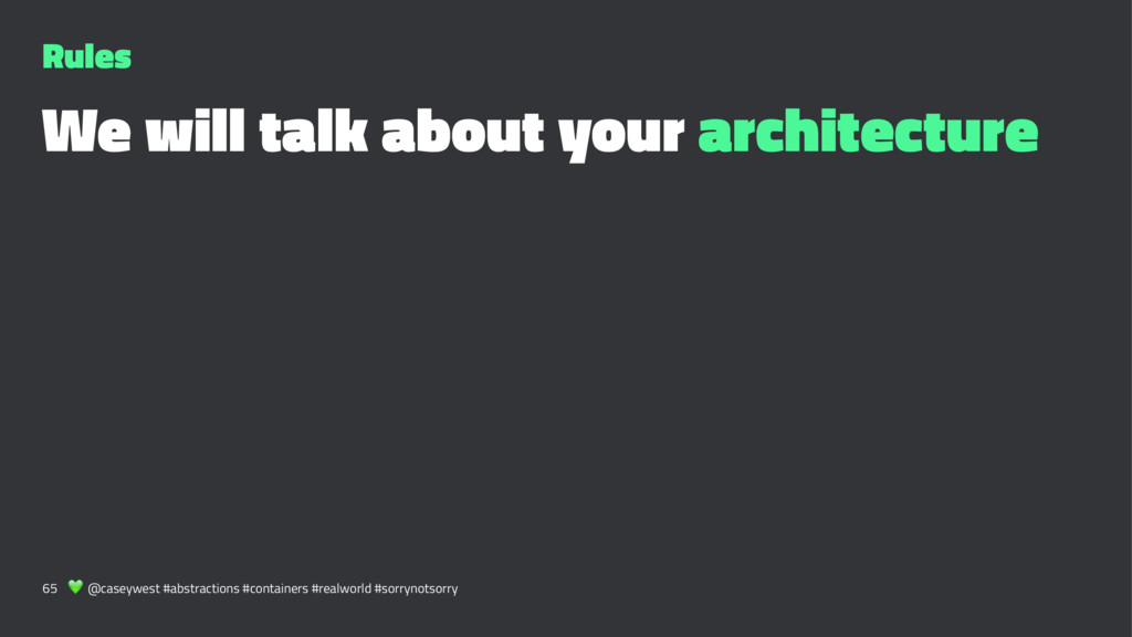 Rules We will talk about your architecture 65 !...