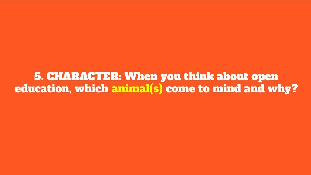 5. CHARACTER: When you think about open educati...