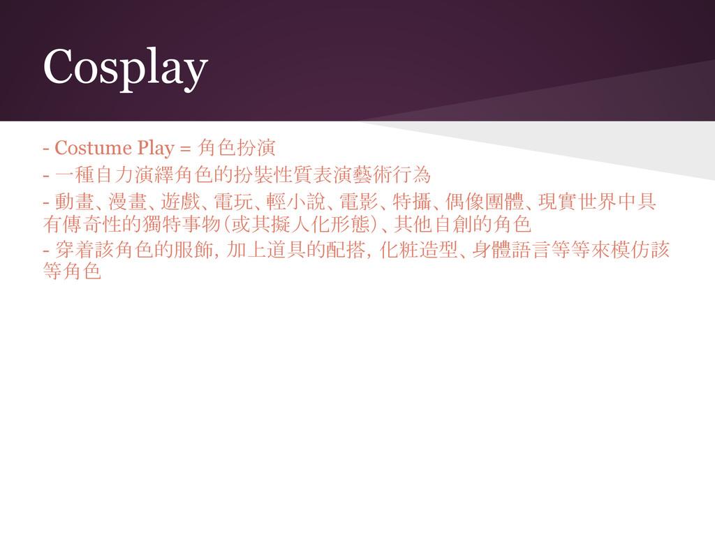 Cosplay - Costume Play = 角色扮演 - 一種自力演繹角色的扮裝性質表演...
