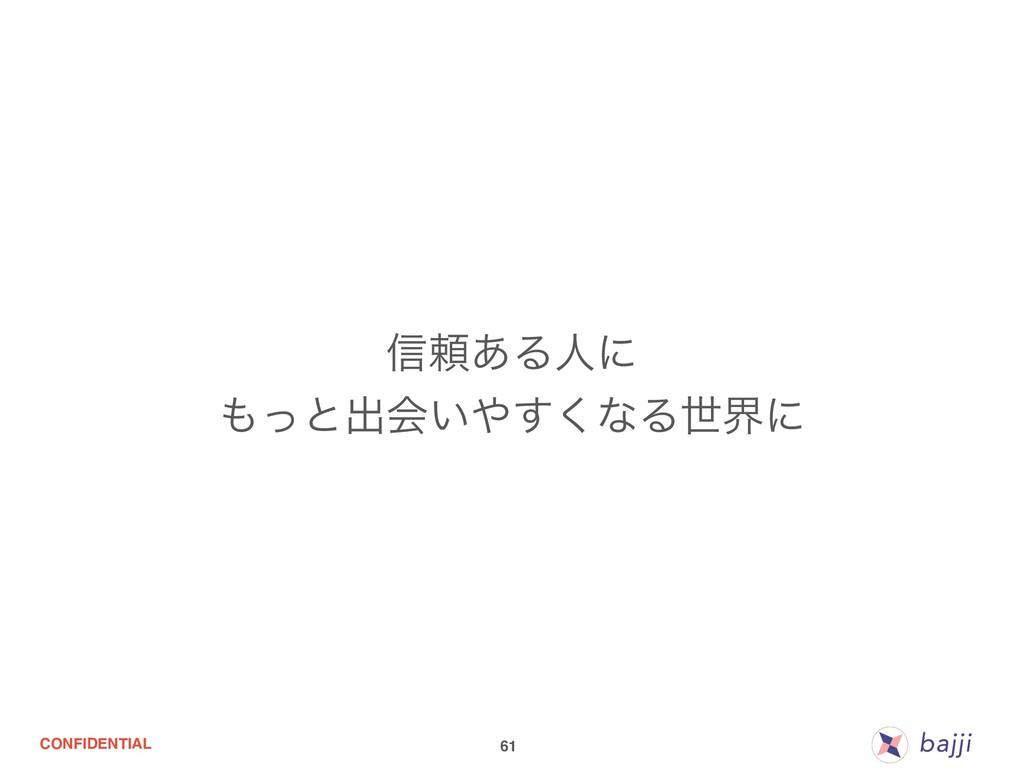 CONFIDENTIAL 61 ৴པ͋Δਓʹ ͬͱग़ձ͍͘͢ͳΔੈքʹ